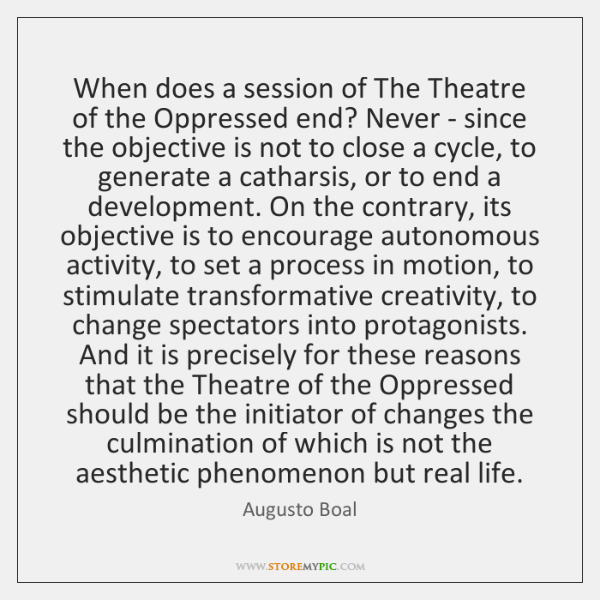 When does a session of The Theatre of the Oppressed end? Never ...