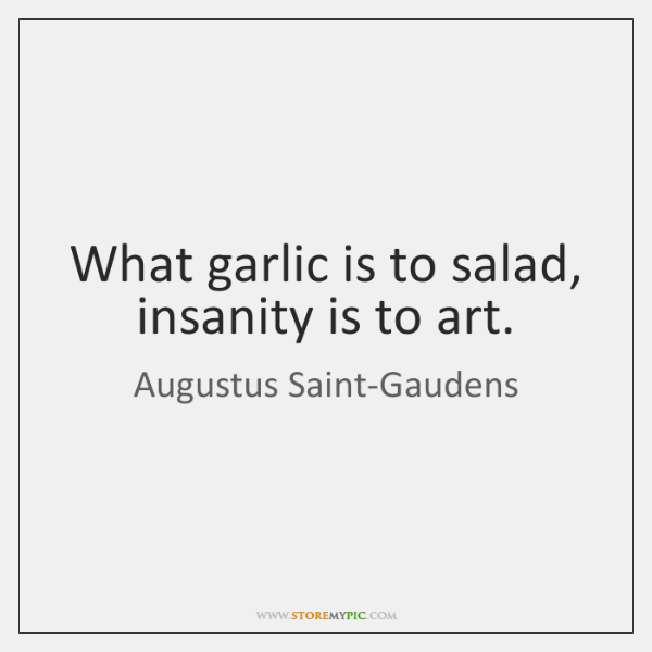 What garlic is to salad, insanity is to art.