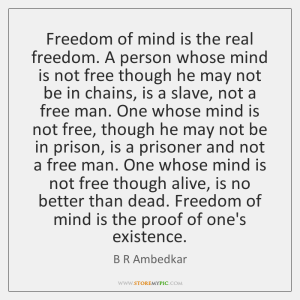 Freedom of mind is the real freedom. A person whose mind is ...