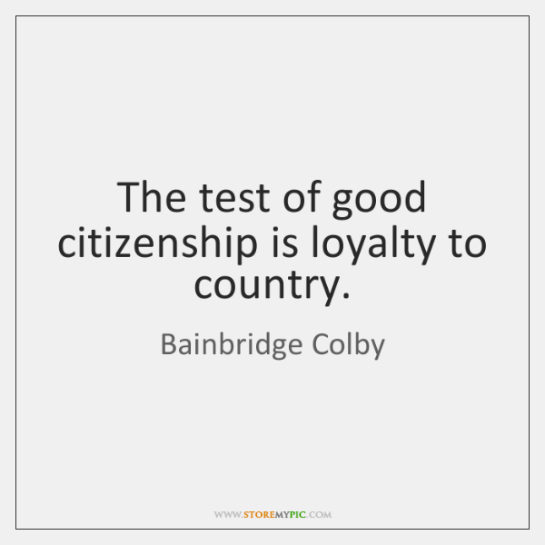 The test of good citizenship is loyalty to country.