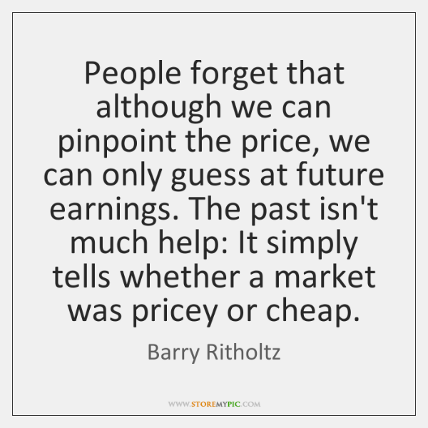 People forget that although we can pinpoint the price, we can only ...