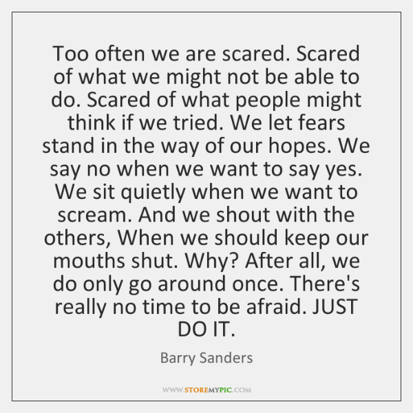 Too often we are scared. Scared of what we might not be ...