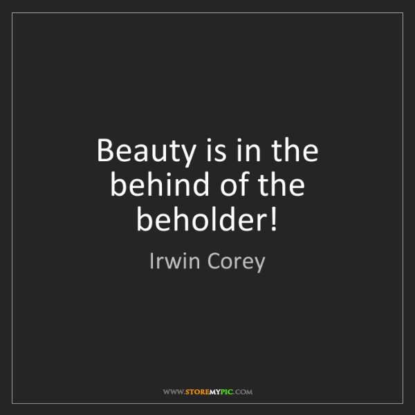 Irwin Corey: Beauty is in the behind of the beholder!