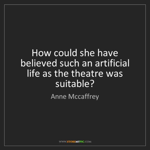 Anne Mccaffrey: How could she have believed such an artificial life as...