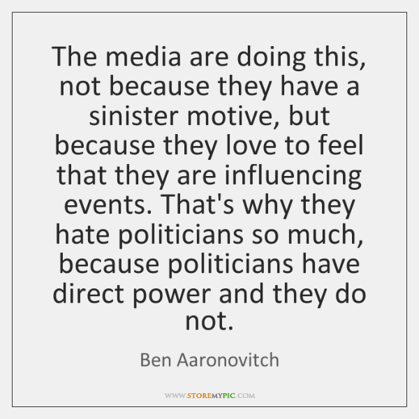 The media are doing this, not because they have a sinister motive, ...