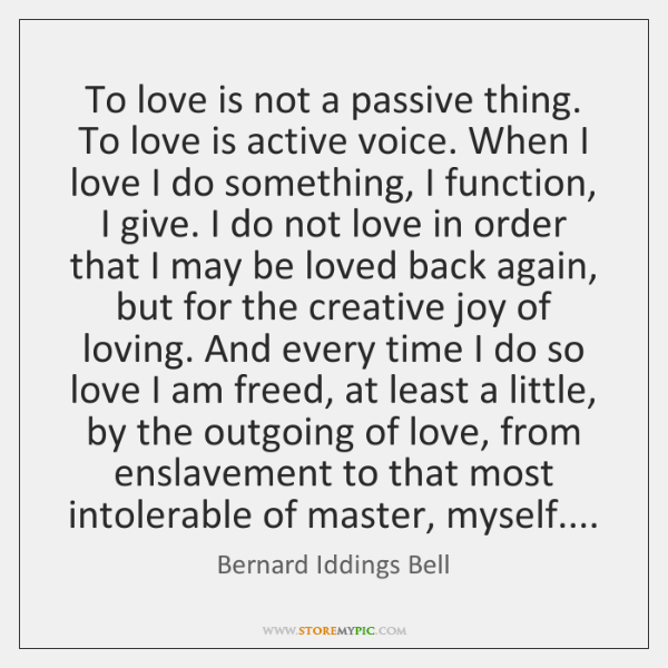 To love is not a passive thing. To love is active voice. ...