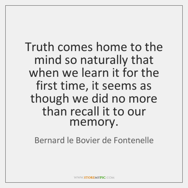 Truth comes home to the mind so naturally that when we learn ...