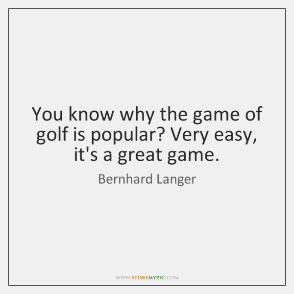 You know why the game of golf is popular? Very easy, it's ...