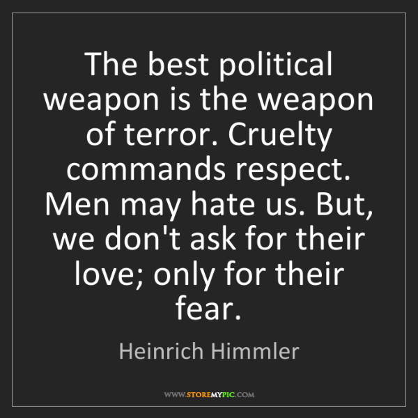 Heinrich Himmler: The best political weapon is the weapon of terror. Cruelty...