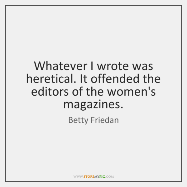 Whatever I wrote was heretical. It offended the editors of the women's ...