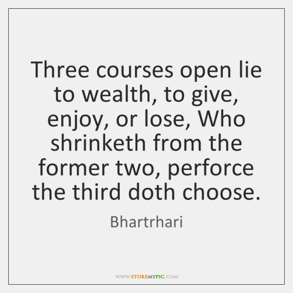 Three courses open lie to wealth, to give, enjoy, or lose, Who ...