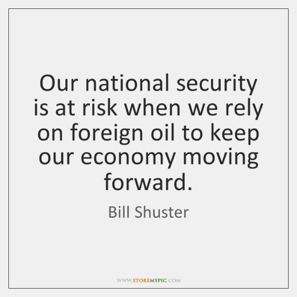 Our national security is at risk when we rely on foreign oil ...