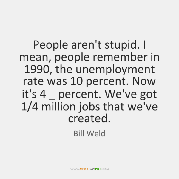 People aren't stupid. I mean, people remember in 1990, the unemployment rate was 10 ...