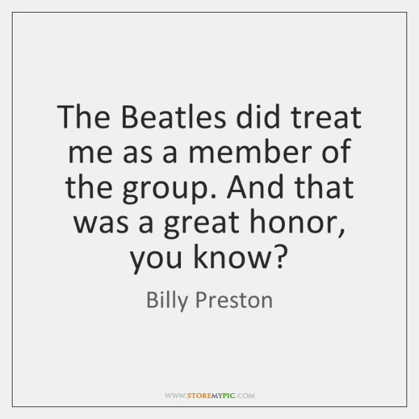 The Beatles did treat me as a member of the group. And ...