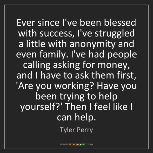 Tyler Perry: Ever since I've been blessed with success, I've struggled...
