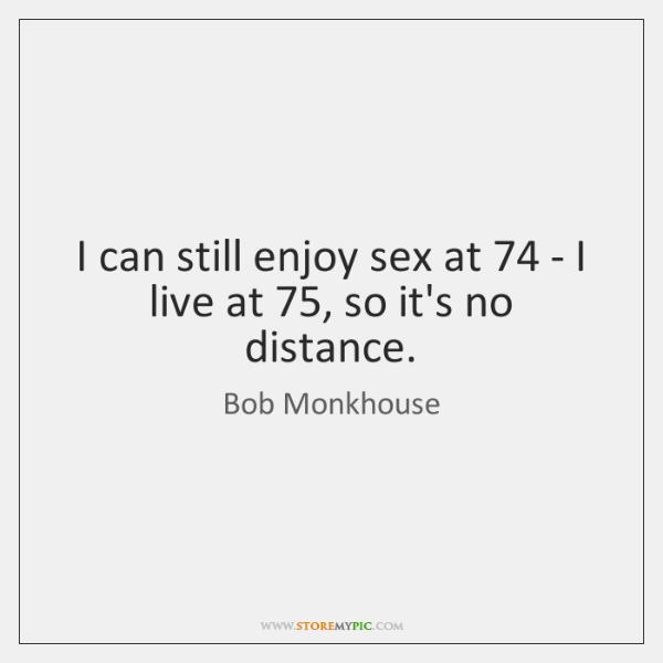 I can still enjoy sex at 74 - I live at 75, so it's ...