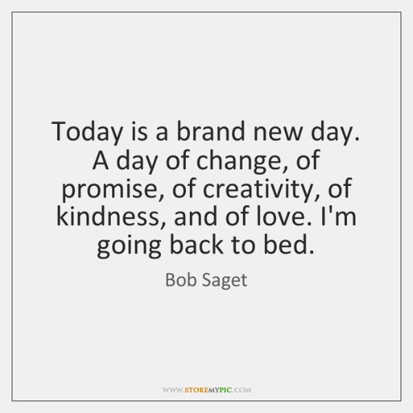 Today is a brand new day. A day of change, of promise, ...