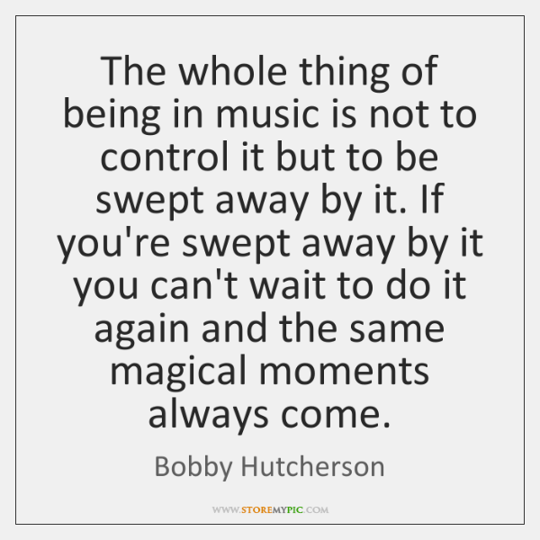 The whole thing of being in music is not to control it ...