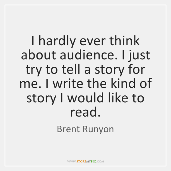 I hardly ever think about audience. I just try to tell a ...