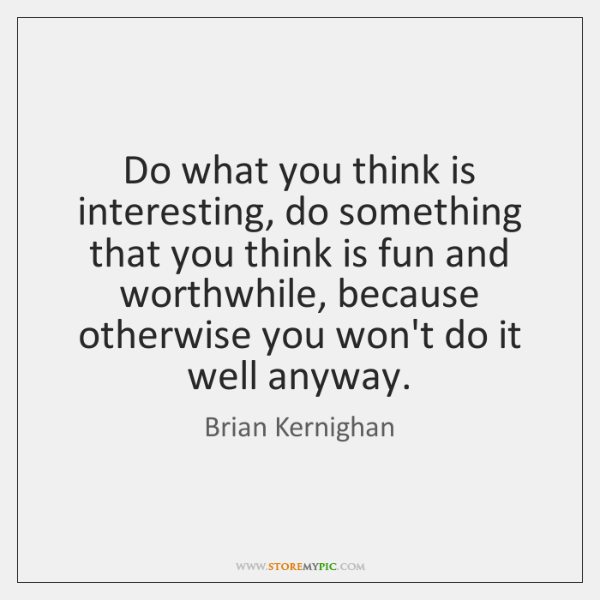 Do what you think is interesting, do something that you think is ...