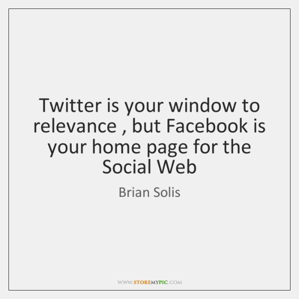 Twitter is your window to relevance , but Facebook is your home page ...