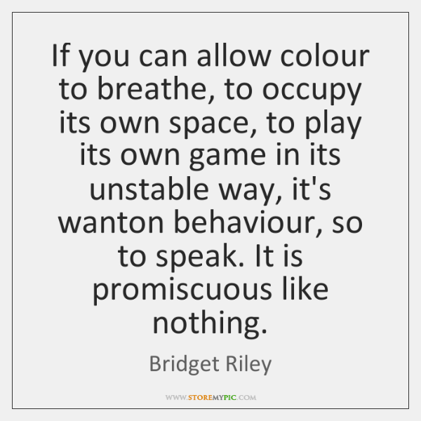 If you can allow colour to breathe, to occupy its own space, ...