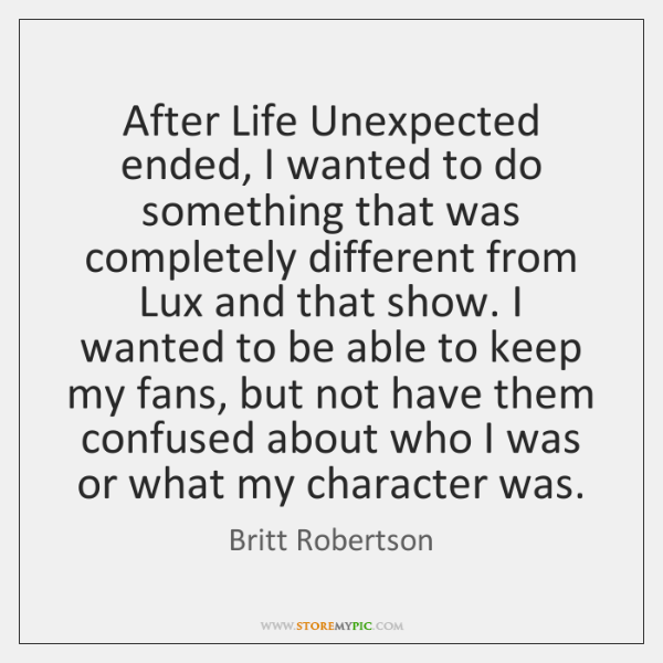 After Life Unexpected ended, I wanted to do something that was completely ...