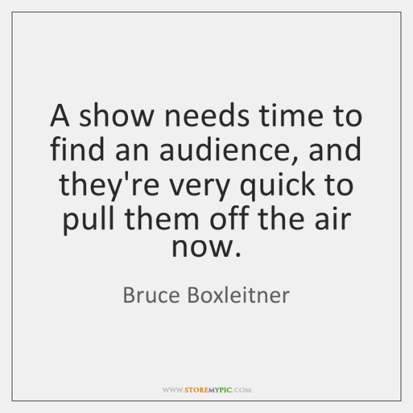 A show needs time to find an audience, and they're very quick ...