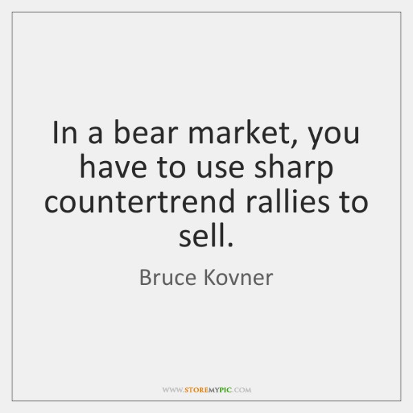 In a bear market, you have to use sharp countertrend rallies to ...
