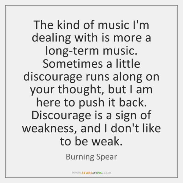 The kind of music I'm dealing with is more a long-term music. ...