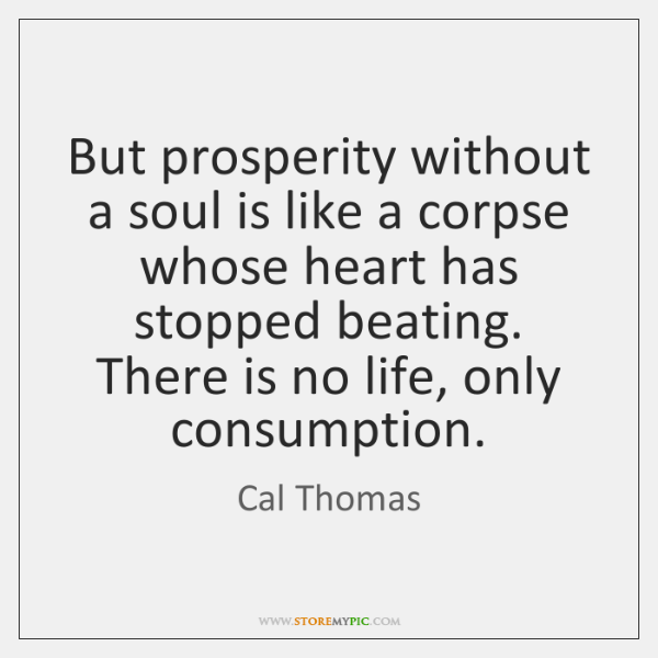 But prosperity without a soul is like a corpse whose heart has ...