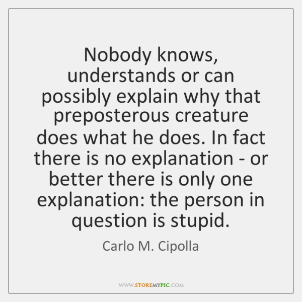 Nobody knows, understands or can possibly explain why that preposterous creature does ...
