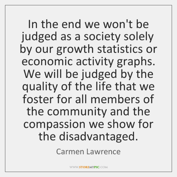 In the end we won't be judged as a society solely by ...