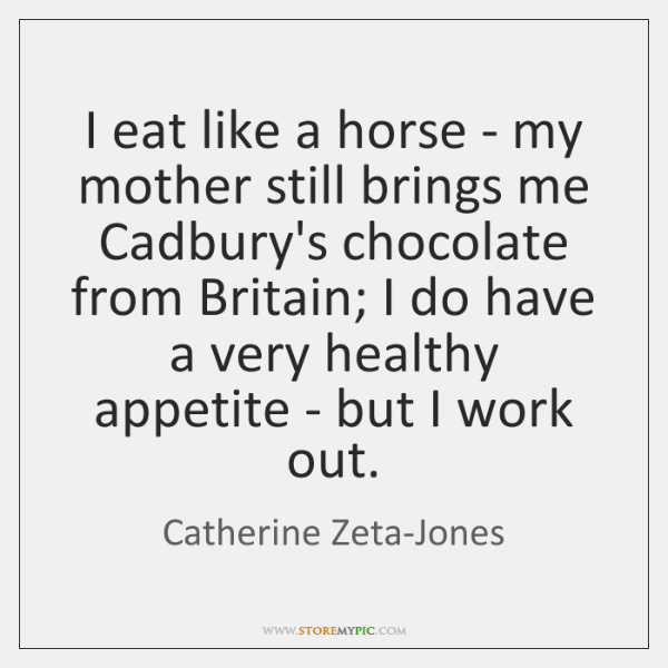 I eat like a horse - my mother still brings me Cadbury's ...