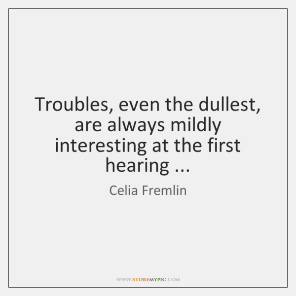 Troubles, even the dullest, are always mildly interesting at the first hearing ...