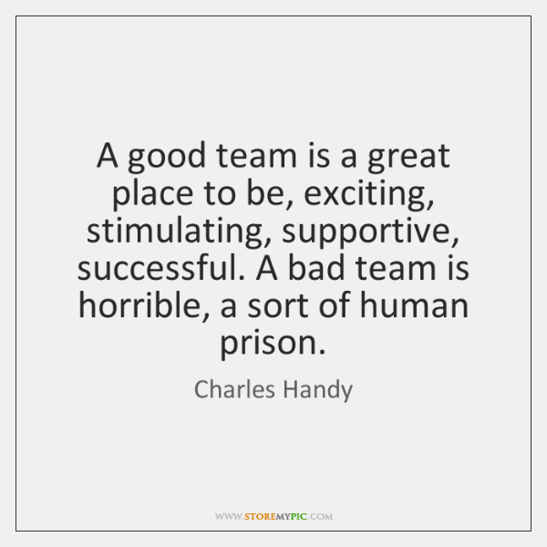 A good team is a great place to be, exciting, stimulating, supportive, ...