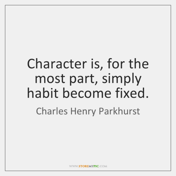 Character is, for the most part, simply habit become fixed.