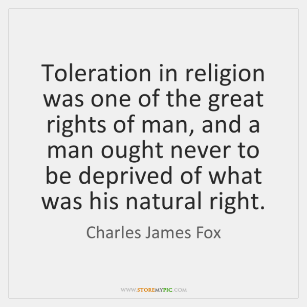 Toleration in religion was one of the great rights of man, and ...