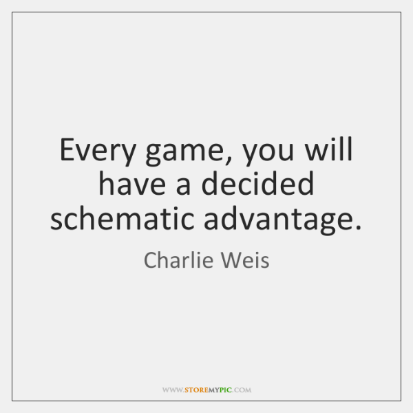 Every game, you will have a decided schematic advantage.
