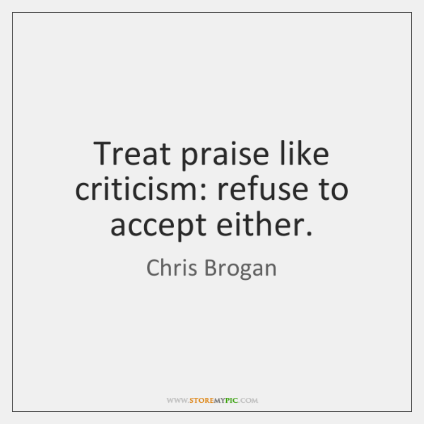 Treat praise like criticism: refuse to accept either.