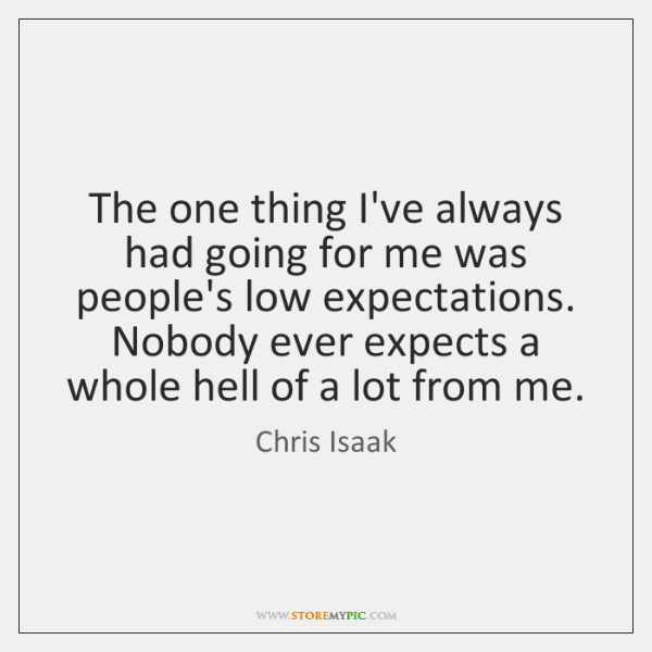 The one thing I've always had going for me was people's low ...