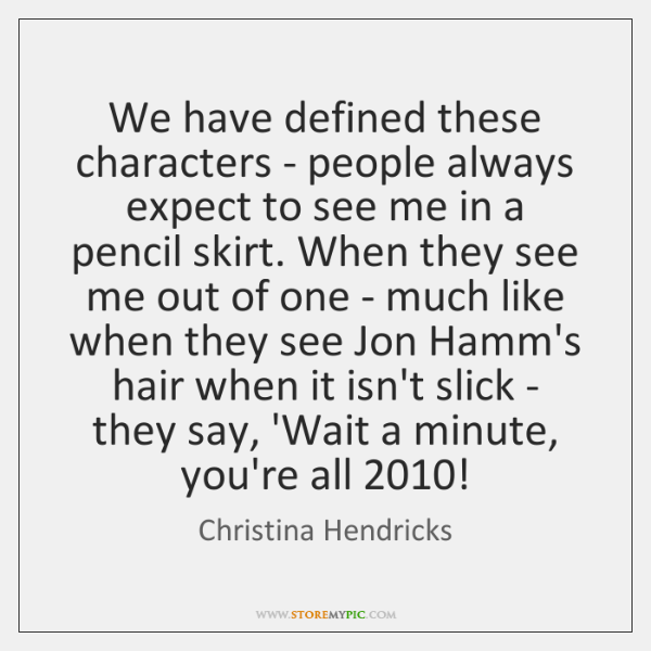 We have defined these characters - people always expect to see me ...