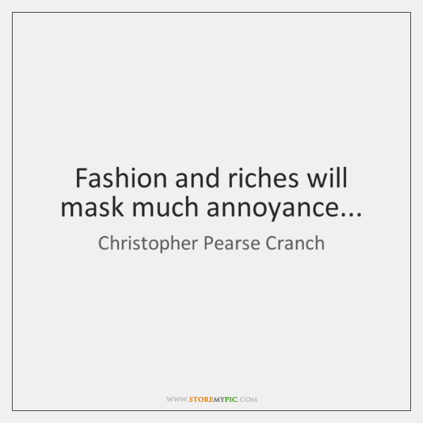 Fashion and riches will mask much annoyance...