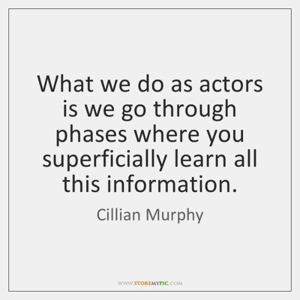 What we do as actors is we go through phases where you ...