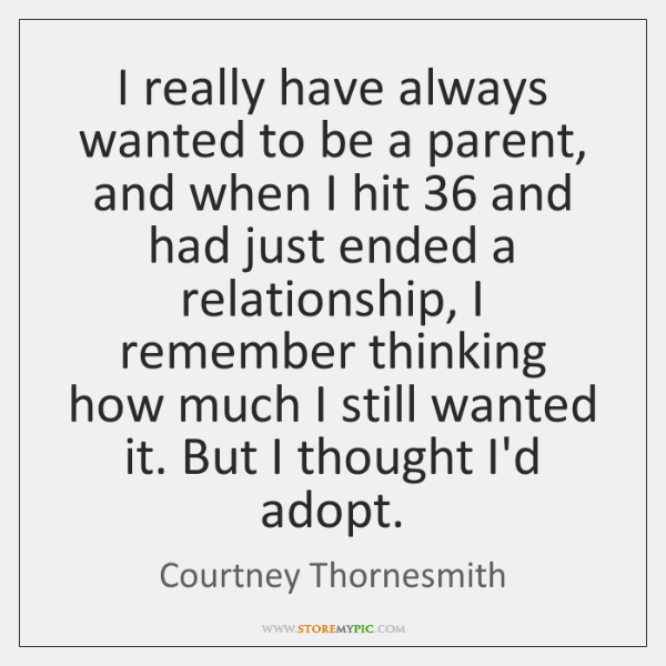 I really have always wanted to be a parent, and when I ...