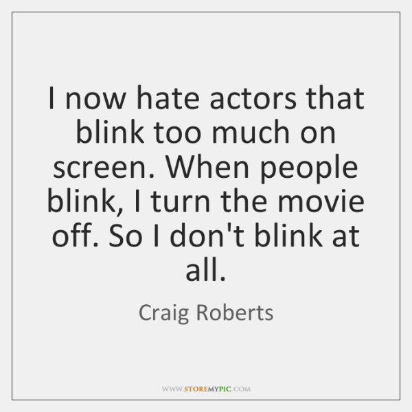 I now hate actors that blink too much on screen. When people ...