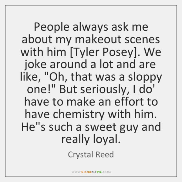 People always ask me about my makeout scenes with him [Tyler Posey]. ...