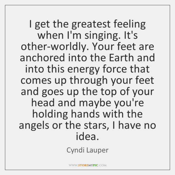 I get the greatest feeling when I'm singing. It's other-worldly. Your feet ...