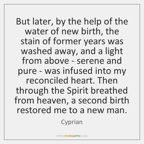 But later, by the help of the water of new birth, the ...