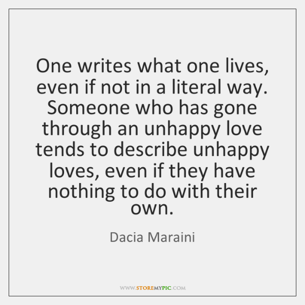 One writes what one lives, even if not in a literal way. ...